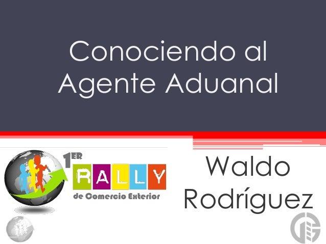 Conociendo alAgente Aduanal        Waldo       Rodríguez