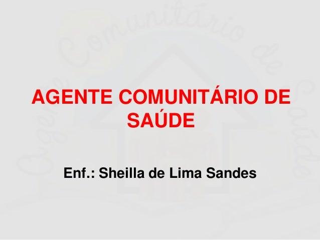 AGENTE COMUNITÁRIO DE SAÚDE Enf.: Sheilla de Lima Sandes