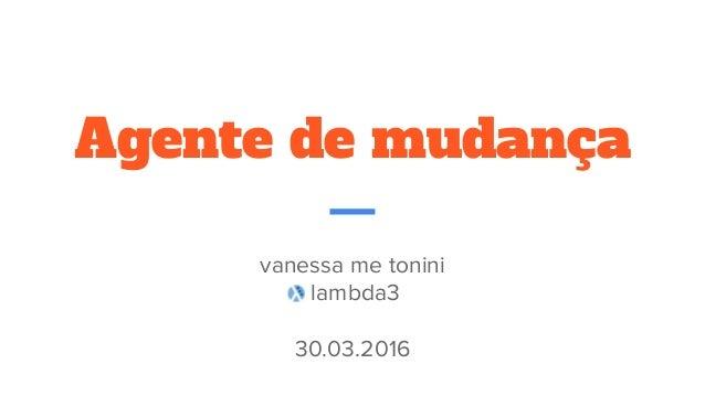 Agente de mudança vanessa me tonini lambda3 30.03.2016