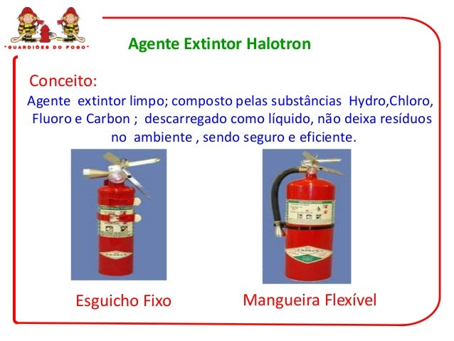 """ G U A R D I Õ E S   D O   F O G O ""   Agente Extintor Halotron          Conceito:         Agente extintor limpo; compost..."