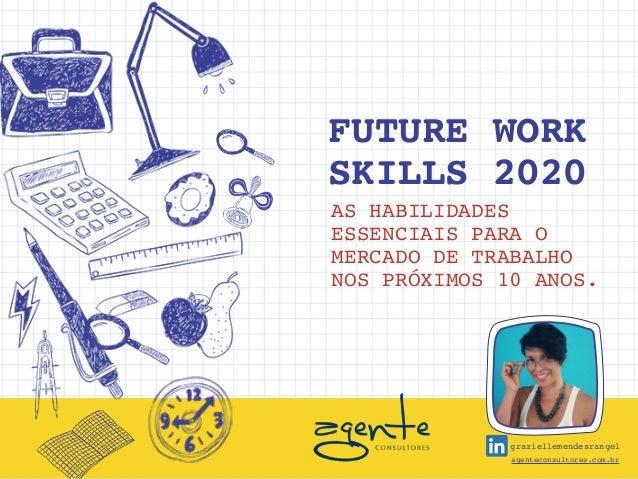 FUTURE WORK SKILLS 2020 AS HABILIDADES ESSENCIAIS PARA O MERCADO DE TRABALHO NOS PRÓXIMOS 10 ANOS. agenteconsultores.com.b...