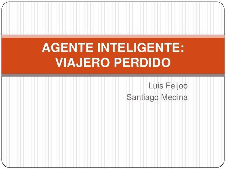Luis Feijoo<br />Santiago Medina<br />AGENTE INTELIGENTE: VIAJERO PERDIDO<br />