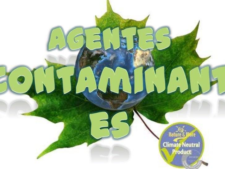 Los agentescontaminantes son unconjunto de factores osustancias que estánpresentes en el medioambiente y quecausan efectos...