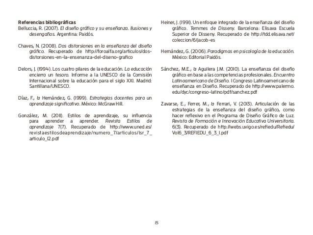 15 Referencias bibliográficas Belluccia, R. (2007). El diseño gráfico y su enseñanza. Ilusiones y desengaños. Argentina: P...