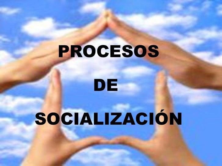 PROCESOS DE  SOCIALIZACIÓN