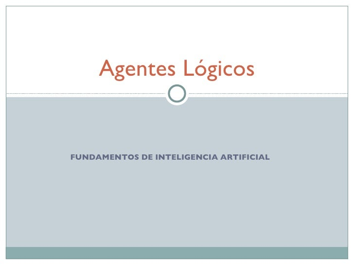FUNDAMENTOS DE INTELIGENCIA ARTIFICIAL Agentes Lógicos