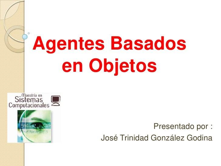 Agentes Basados   en Objetos                    Presentado por :      José Trinidad González Godina