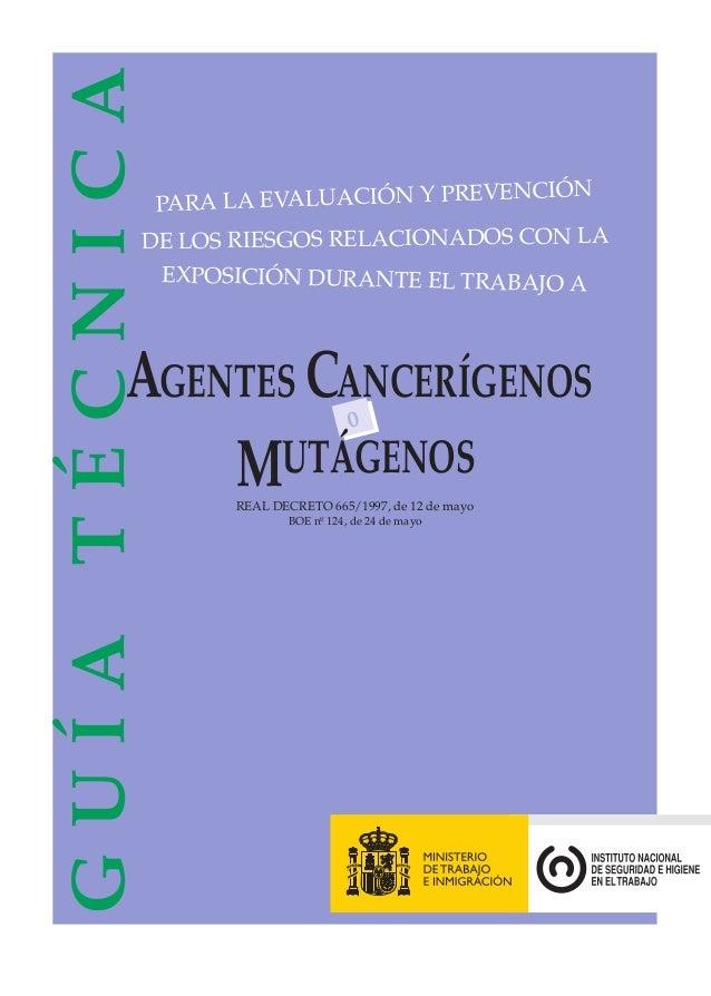 o MUTÁGENOS REAL DECRETO 665/1997, de 12 de mayo BOE nº 124, de 24 de mayo GUÍATÉCNICA PARA LA EVALUACIÓN Y PREVENCIÓN DE ...