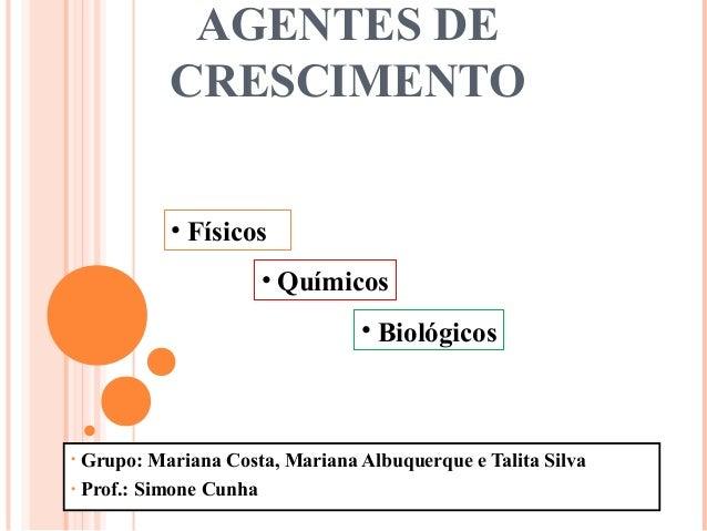 AGENTES DE CRESCIMENTO • Grupo: Mariana Costa, Mariana Albuquerque e Talita Silva • Prof.: Simone Cunha • Físicos • Químic...