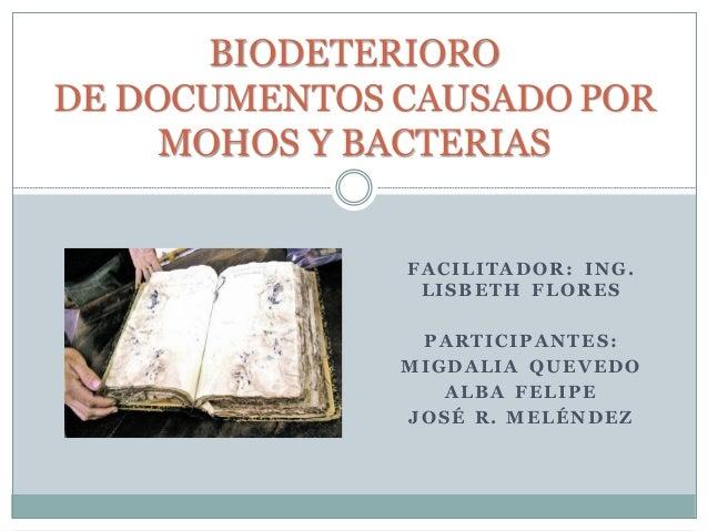 FACILITADOR: ING. LISBETH FLORES PARTICIPANTE S: MIGDALIA QUEVEDO ALBA FELIPE JOSÉ R. MELÉNDEZ BIODETERIORO DE DOCUMENTOS ...