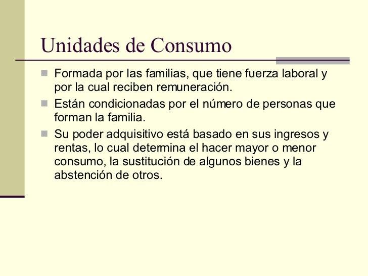 Unidades de Consumo <ul><li>Formada por las familias, que tiene fuerza laboral y por la cual reciben remuneración. </li></...