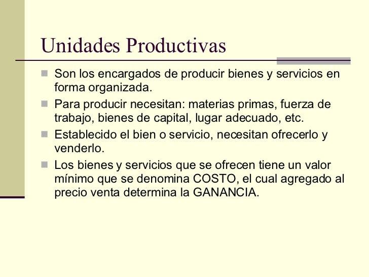 Unidades Productivas <ul><li>Son los encargados de producir bienes y servicios en forma organizada. </li></ul><ul><li>Para...