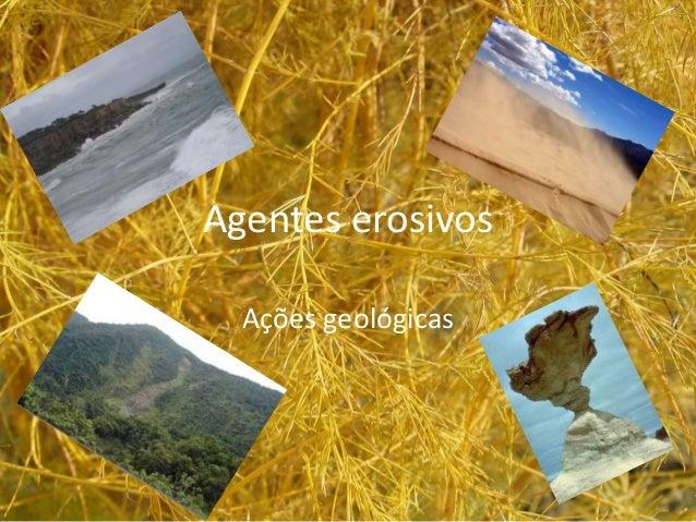Agentes erosivos  Ações geológicas