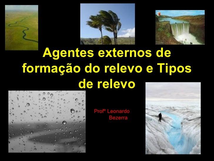 Agentes externos deformação do relevo e Tipos        de relevo           Profº Leonardo                  Bezerra
