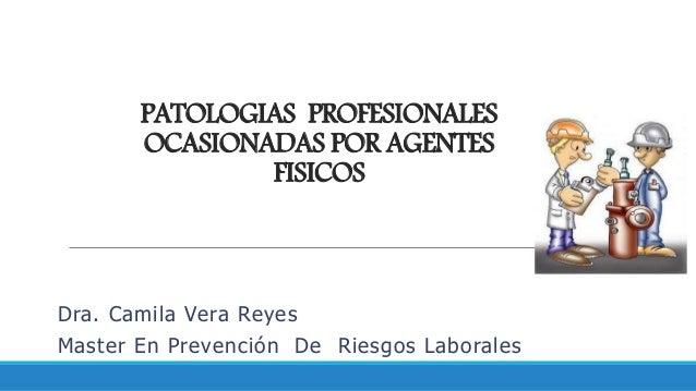 PATOLOGIAS PROFESIONALES OCASIONADAS POR AGENTES FISICOS Dra. Camila Vera Reyes Master En Prevención De Riesgos Laborales