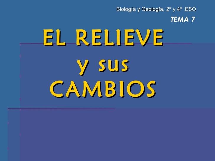 TEMA 7 EL RELIEVE  y sus  CAMBIOS  Biología y Geología, 2º y 4º  ESO