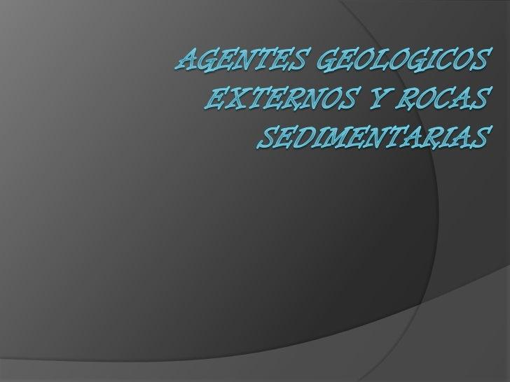 AGENTES GEOLOGICOS EXTERNOS Y ROCAS SEDIMENTARIAS<br />