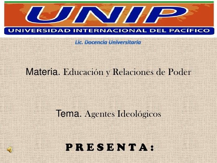 Materia. Educación y Relaciones de Poder       Tema. Agentes Ideológicos         PRESENTA: