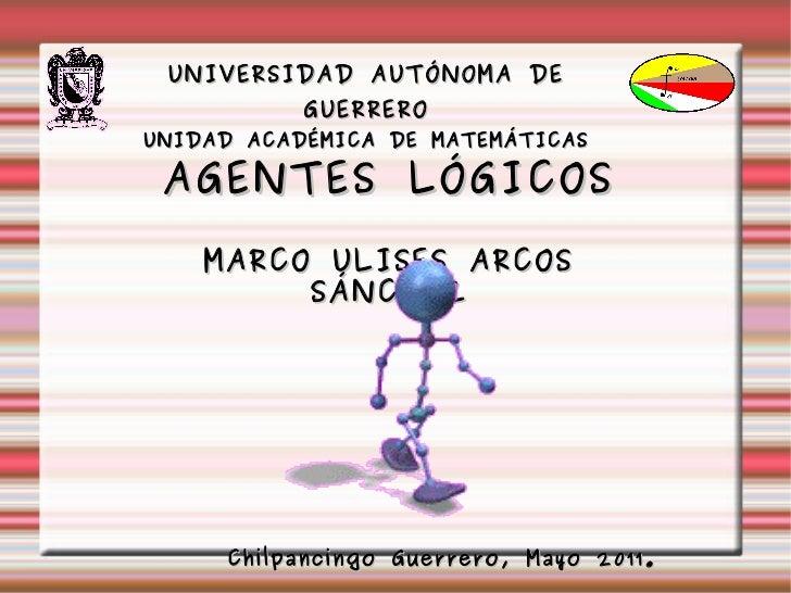 UNIVERSIDAD AUTÓNOMA DE GUERRERO UNIDAD ACADÉMICA DE MATEMÁTICAS AGENTES LÓGICOS MARCO ULISES ARCOS SÁNCHEZ Chilpancingo G...