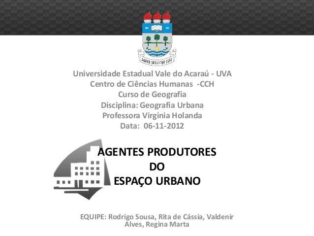 AGENTES PRODUTORES DO ESPAÇO URBANO Universidade Estadual Vale do Acaraú - UVA Centro de Ciências Humanas -CCH Curso de Ge...