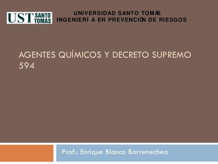 AGENTES QUÍMICOS Y DECRETO SUPREMO 594 Prof.: Enrique Blanco Barrenechea UNIVERSIDAD SANTO TOMÁS  INGENIERÍA EN PREVENCIÓN...
