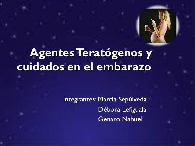 Agentes Teratógenos y cuidados en el embarazo Integrantes: Marcia Sepúlveda Débora Lefiguala Genaro Nahuel