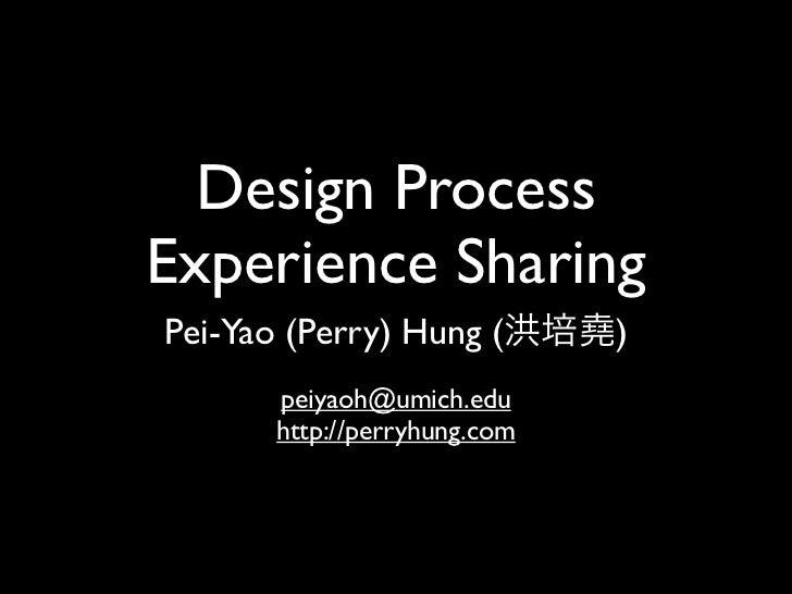 Design ProcessExperience SharingPei-Yao (Perry) Hung (        )       peiyaoh@umich.edu       http://perryhung.com