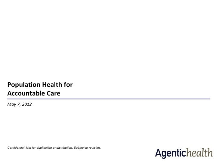 Population Health forAccountable CareMay 7, 2012Confidential: Not for duplication or distribution. Subject to revision.