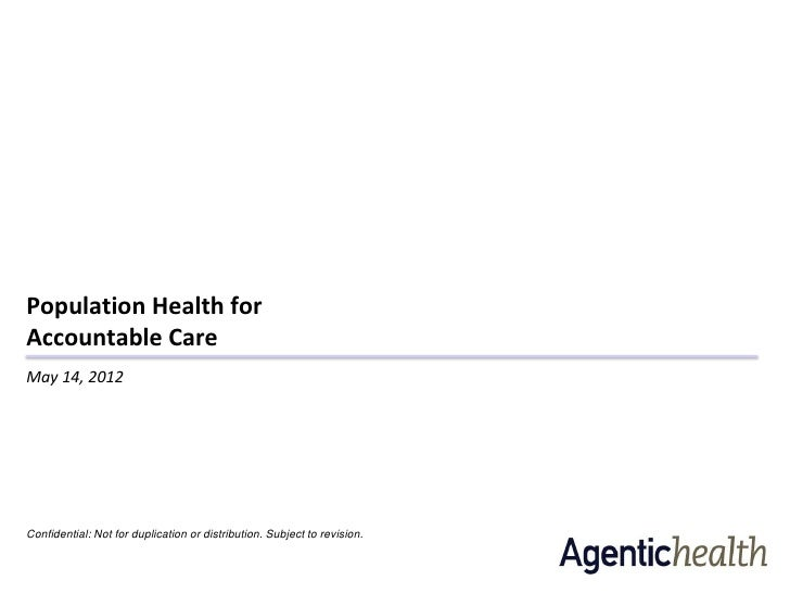 Population Health forAccountable CareMay 14, 2012Confidential: Not for duplication or distribution. Subject to revision.