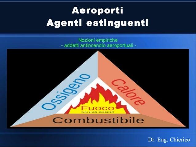 Aeroporti Agenti estinguenti Nozioni empiriche - addetti antincendio aeroportuali - Dr. Eng. Chierico