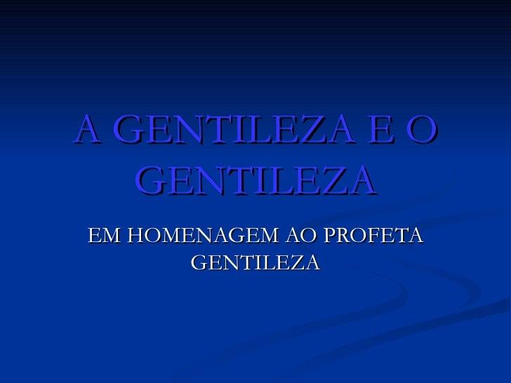A GENTILEZA E O GENTILEZA EM HOMENAGEM AO PROFETA GENTILEZA