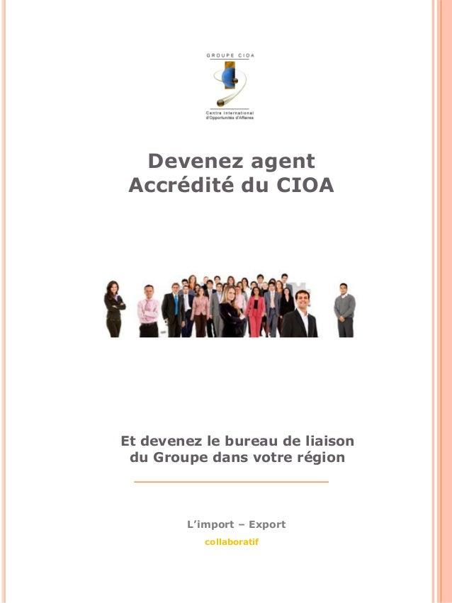 Devenez agent  Accrédité du CIOA  Et devenez le bureau de liaison  du Groupe dans votre région  L'import – Export  collabo...