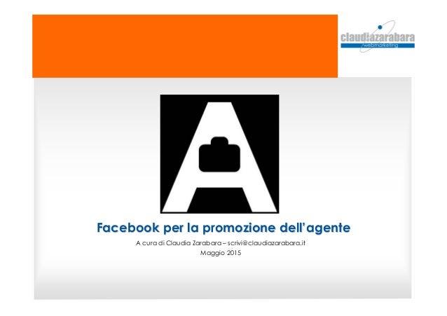 Facebook per la promozione dellFacebook per la promozione dell''agenteagente A cura di Claudia Zarabara – scrivi@claudiaza...