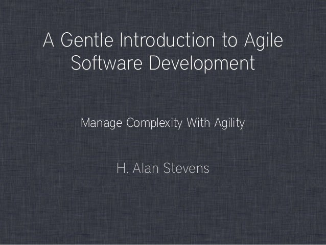 A Gentle Introduction to Agile Software Development H. Alan Stevens Manage Complexity With Agility