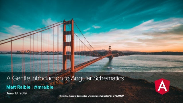 A Gentle Introduction to Angular Schematics June 13, 2019 Matt Raible | @mraible Photo by Joseph Barrientos unsplash.com/p...