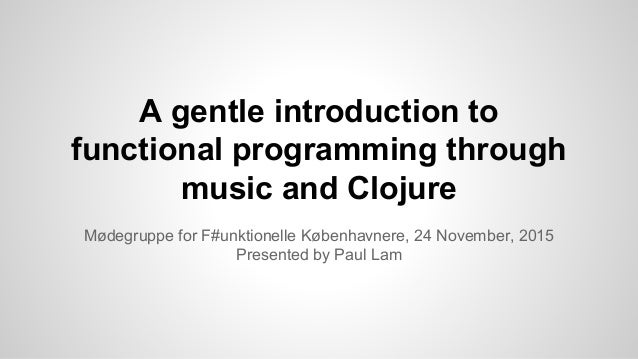 A gentle introduction to functional programming through music and Clojure Mødegruppe for F#unktionelle Københavnere, 24 No...