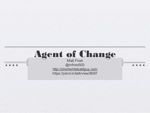 Agent of Change              Matt Frost             @mfrost503   http://shortwhitebaldguy.com   https://joind.in/talk/view...