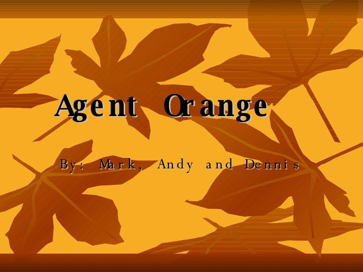 Agent   Orange By: Mark, Andy and Dennis