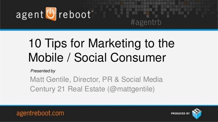 10 Tips for Marketing to theMobile / Social ConsumerPresented byMatt Gentile, Director, PR & Social MediaCentury 21 Real E...