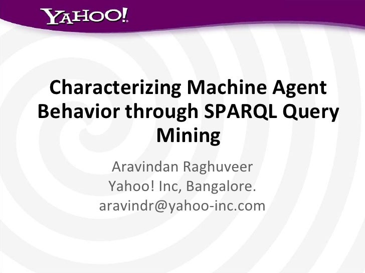 Characterizing Machine AgentBehavior through SPARQL Query            Mining       Aravindan Raghuveer      Yahoo! Inc, Ban...