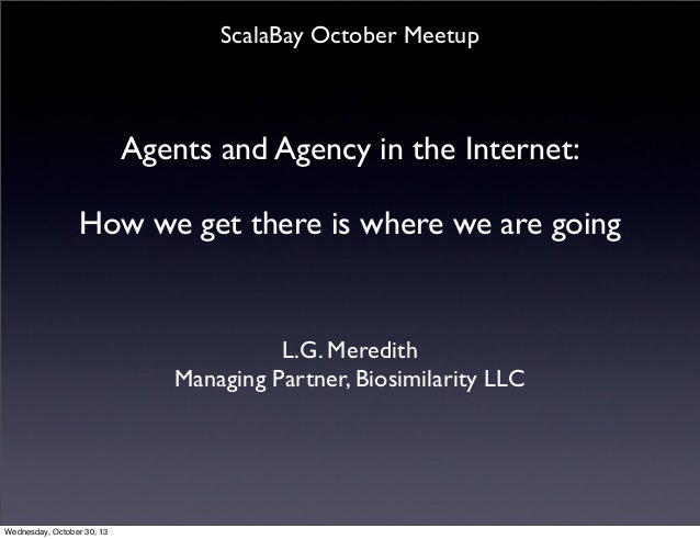 ScalaBay October Meetup  Agents and Agency in the Internet: How we get there is where we are going  L.G. Meredith Managing...