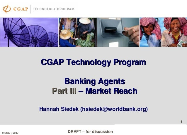 1 DRAFT – for discussion 1 © CGAP, 2007 CGAP Technology ProgramCGAP Technology Program Banking AgentsBanking Agents Part I...