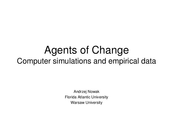 Agents of ChangeComputer simulations and empirical data<br />Andrzej Nowak<br />Florida Atlantic University<br />Warsaw Un...