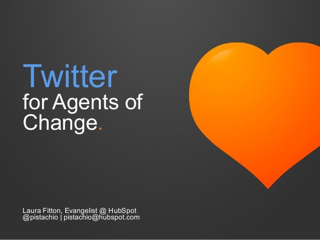 Twitter for Agents of Change. Laura Fitton, Evangelist @ HubSpot @pistachio | pistachio@hubspot.com
