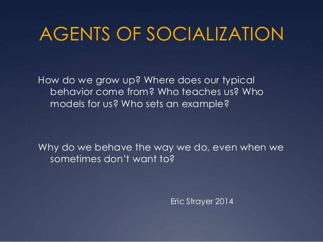 AGENTS OF SOCIALIZATION How do we grow up? Where does our typical behavior come from? Who teaches us? Who models for us? W...