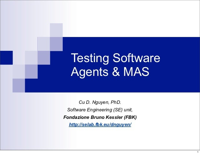 Testing Software   Agents & MAS      Cu D. Nguyen, PhD. Software Engineering (SE) unit,Fondazione Bruno Kessler (FBK)  htt...