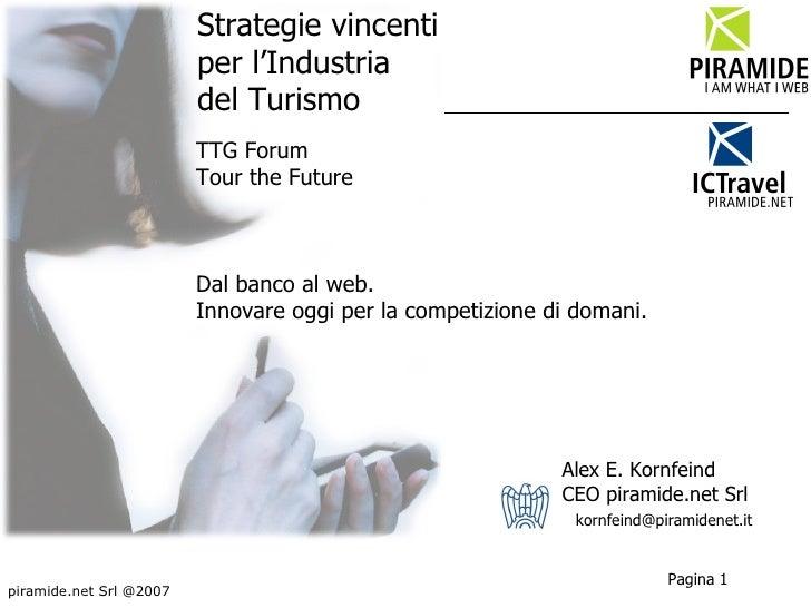 Strategie vincenti  per l'Industria  del Turismo Alex E. Kornfeind CEO piramide.net Srl piramide.net Srl @2007 [email_addr...