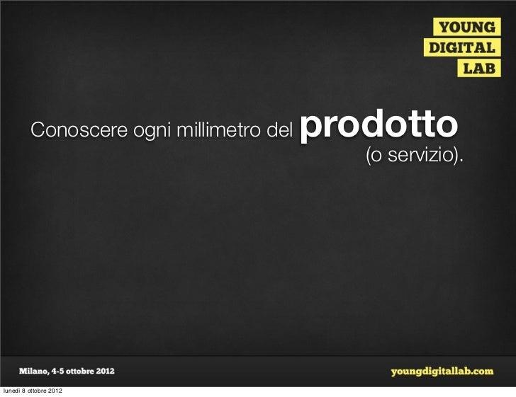 Conoscere ogni millimetro del   prodotto                                            (o servizio).lunedì 8 ottobre 2012