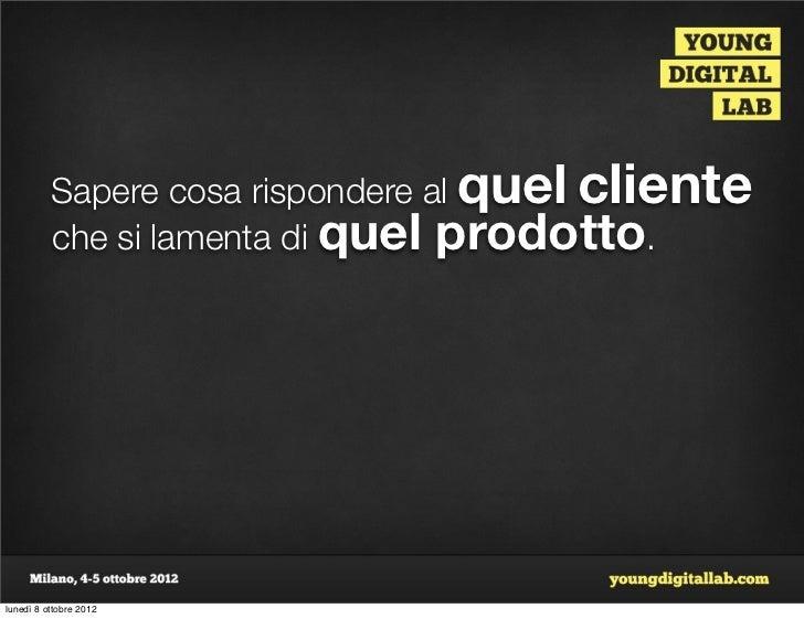 Sapere cosa rispondere al quel cliente          che si lamenta di quel prodotto.lunedì 8 ottobre 2012