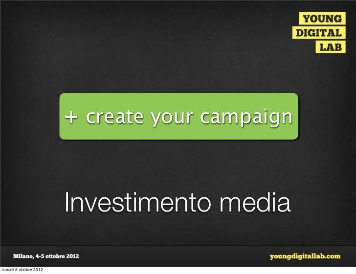 + create your campaign                        Investimento medialunedì 8 ottobre 2012